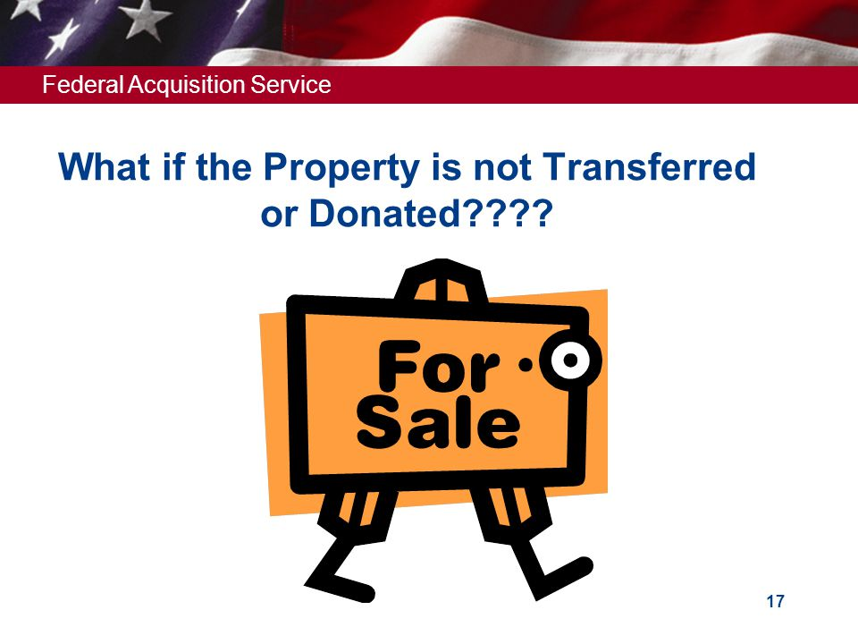 Federal Acquisition Service 17 What if the Property is not Transferred or Donated