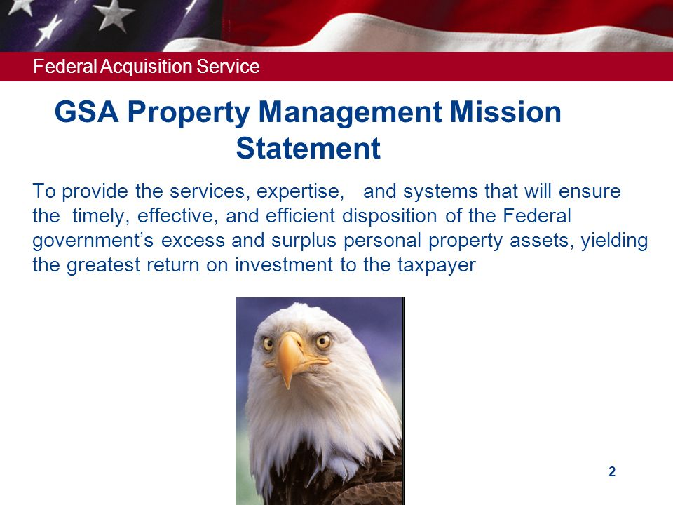 Federal Acquisition Service 2 GSA Property Management Mission Statement  To provide the services, expertise, and systems that will ensure the timely, effective, and efficient disposition of the Federal government's excess and surplus personal property assets, yielding the greatest return on investment to the taxpayer