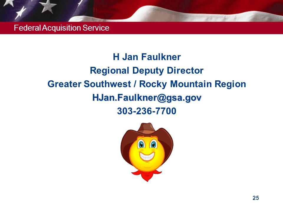 Federal Acquisition Service 25  H Jan Faulkner  Regional Deputy Director  Greater Southwest / Rocky Mountain Region HJan.Faulkner@gsa.gov HJan.Faulkner@gsa.gov  303-236-7700