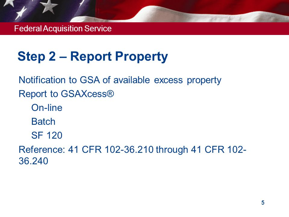 Federal Acquisition Service 5 Step 2 – Report Property  Notification to GSA of available excess property  Report to GSAXcess®  On-line  Batch  SF 120  Reference: 41 CFR 102-36.210 through 41 CFR 102- 36.240
