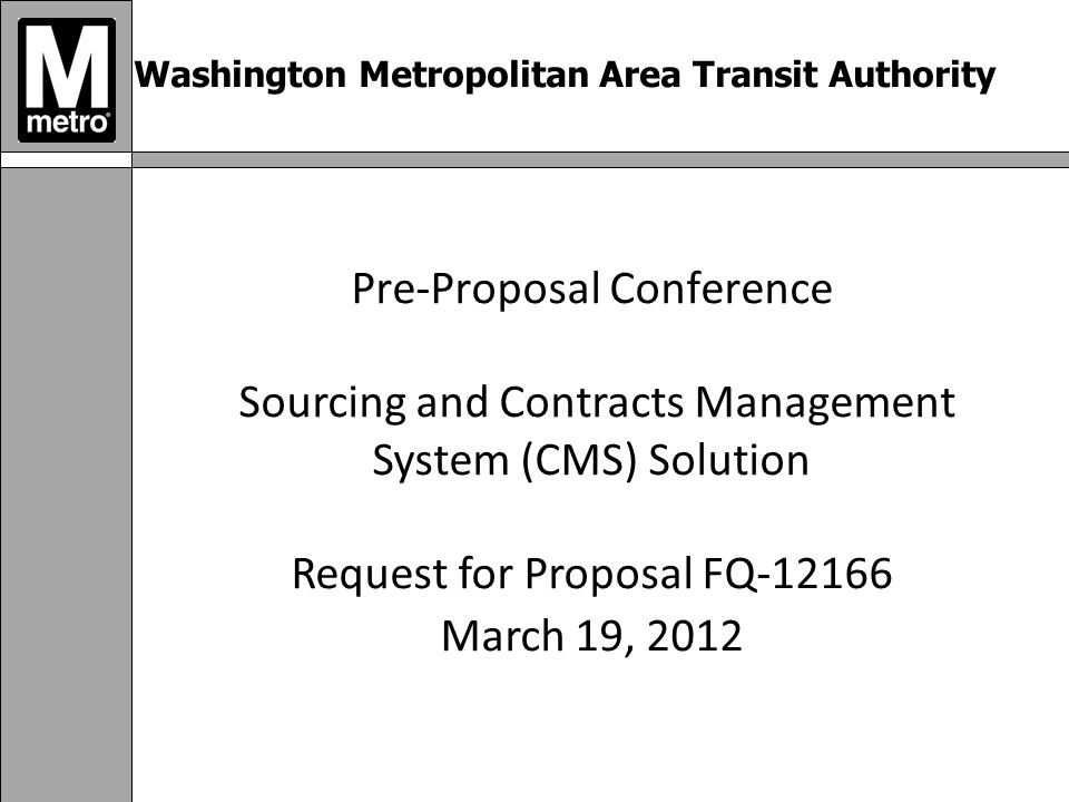 Washington Metropolitan Area Transit Authority Pre-Proposal Conference Sourcing and Contracts Management System (CMS) Solution Request for Proposal FQ March 19, 2012