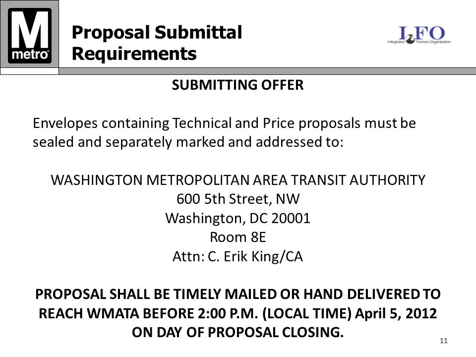 11 Proposal Submittal Requirements SUBMITTING OFFER Envelopes containing Technical and Price proposals must be sealed and separately marked and addressed to: WASHINGTON METROPOLITAN AREA TRANSIT AUTHORITY 600 5th Street, NW Washington, DC Room 8E Attn: C.