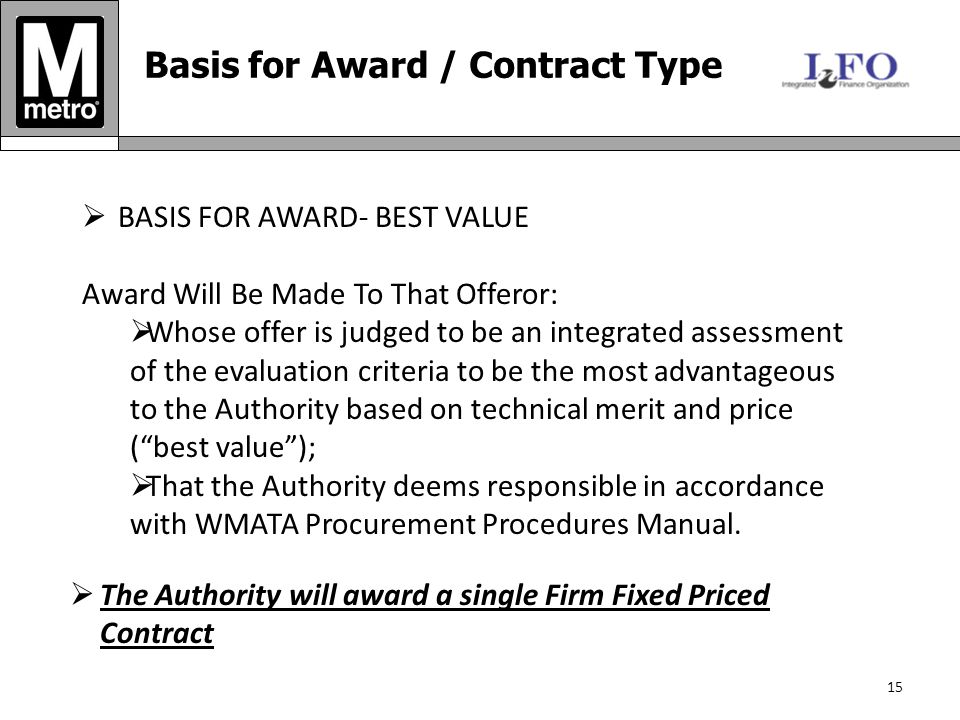 15 Basis for Award / Contract Type  BASIS FOR AWARD- BEST VALUE Award Will Be Made To That Offeror:  Whose offer is judged to be an integrated assessment of the evaluation criteria to be the most advantageous to the Authority based on technical merit and price ( best value );  That the Authority deems responsible in accordance with WMATA Procurement Procedures Manual.