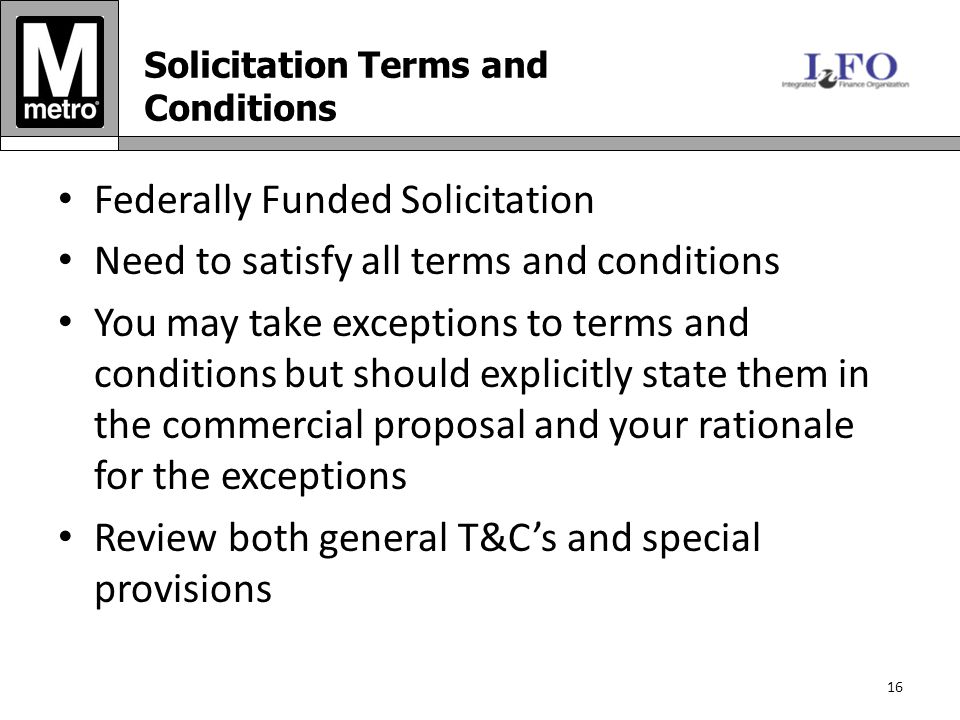 Federally Funded Solicitation Need to satisfy all terms and conditions You may take exceptions to terms and conditions but should explicitly state them in the commercial proposal and your rationale for the exceptions Review both general T&C's and special provisions 16 Solicitation Terms and Conditions