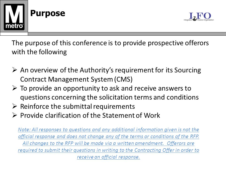 Purpose The purpose of this conference is to provide prospective offerors with the following  An overview of the Authority's requirement for its Sourcing Contract Management System (CMS)  To provide an opportunity to ask and receive answers to questions concerning the solicitation terms and conditions  Reinforce the submittal requirements  Provide clarification of the Statement of Work Note: All responses to questions and any additional information given is not the official response and does not change any of the terms or conditions of the RFP.