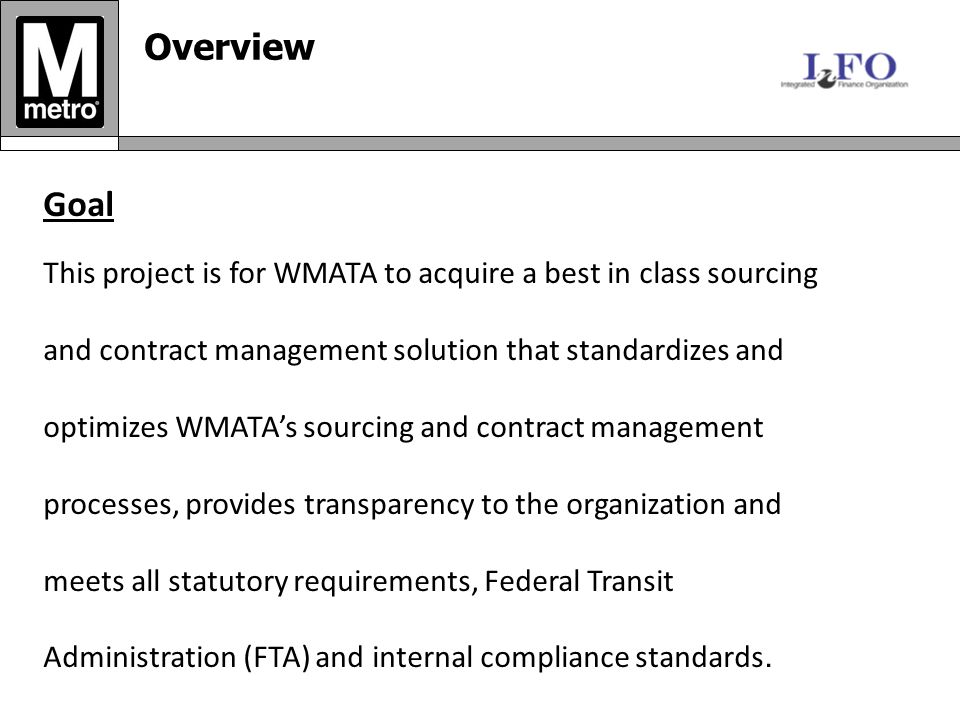 Goal This project is for WMATA to acquire a best in class sourcing and contract management solution that standardizes and optimizes WMATA's sourcing and contract management processes, provides transparency to the organization and meets all statutory requirements, Federal Transit Administration (FTA) and internal compliance standards.