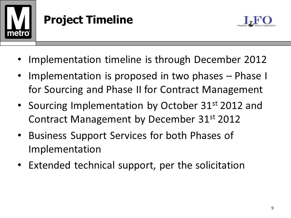 Implementation timeline is through December 2012 Implementation is proposed in two phases – Phase I for Sourcing and Phase II for Contract Management Sourcing Implementation by October 31 st 2012 and Contract Management by December 31 st 2012 Business Support Services for both Phases of Implementation Extended technical support, per the solicitation 9 Project Timeline