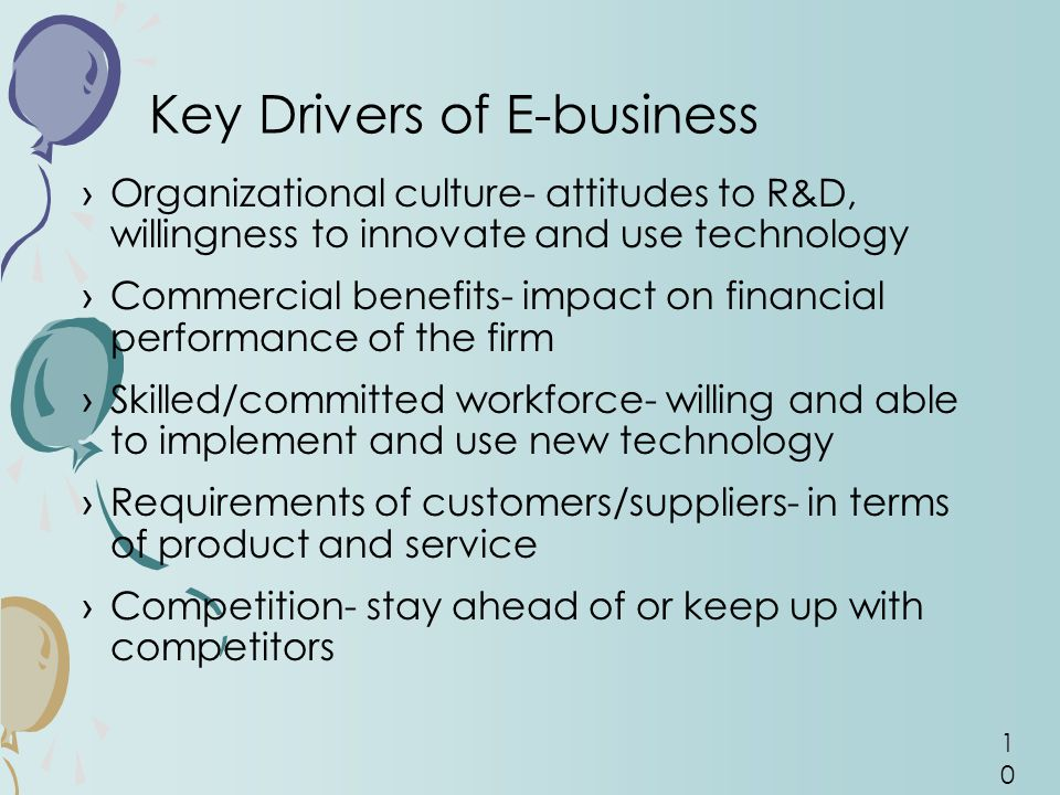 10 ›Organizational culture- attitudes to R&D, willingness to innovate and use technology ›Commercial benefits- impact on financial performance of the firm ›Skilled/committed workforce- willing and able to implement and use new technology ›Requirements of customers/suppliers- in terms of product and service ›Competition- stay ahead of or keep up with competitors Key Drivers of E-business