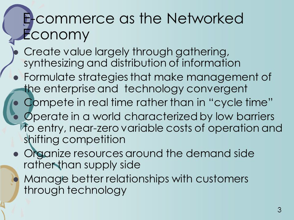 3 E-commerce as the Networked Economy Create value largely through gathering, synthesizing and distribution of information Formulate strategies that make management of the enterprise and technology convergent Compete in real time rather than in cycle time Operate in a world characterized by low barriers to entry, near-zero variable costs of operation and shifting competition Organize resources around the demand side rather than supply side Manage better relationships with customers through technology