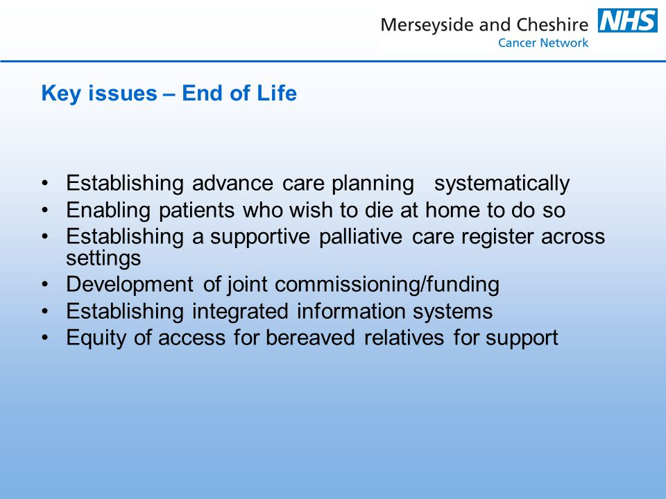 Key issues – End of Life Establishing advance care planning systematically Enabling patients who wish to die at home to do so Establishing a supportive palliative care register across settings Development of joint commissioning/funding Establishing integrated information systems Equity of access for bereaved relatives for support