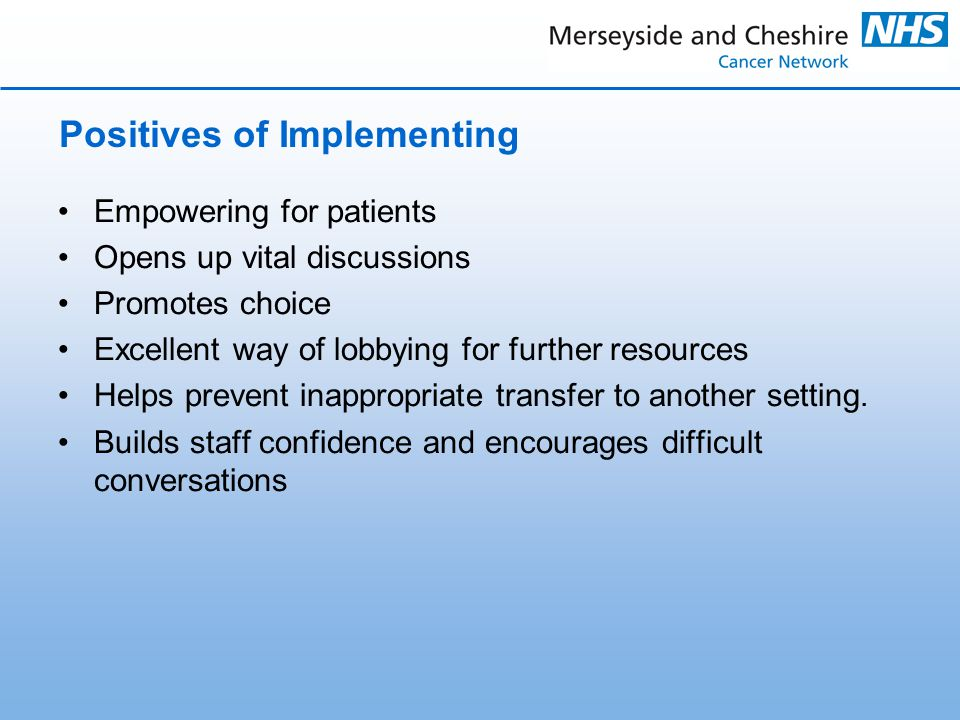 Positives of Implementing Empowering for patients Opens up vital discussions Promotes choice Excellent way of lobbying for further resources Helps prevent inappropriate transfer to another setting.