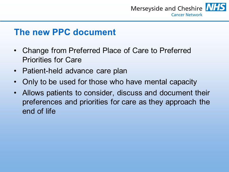 The new PPC document Change from Preferred Place of Care to Preferred Priorities for Care Patient-held advance care plan Only to be used for those who have mental capacity Allows patients to consider, discuss and document their preferences and priorities for care as they approach the end of life