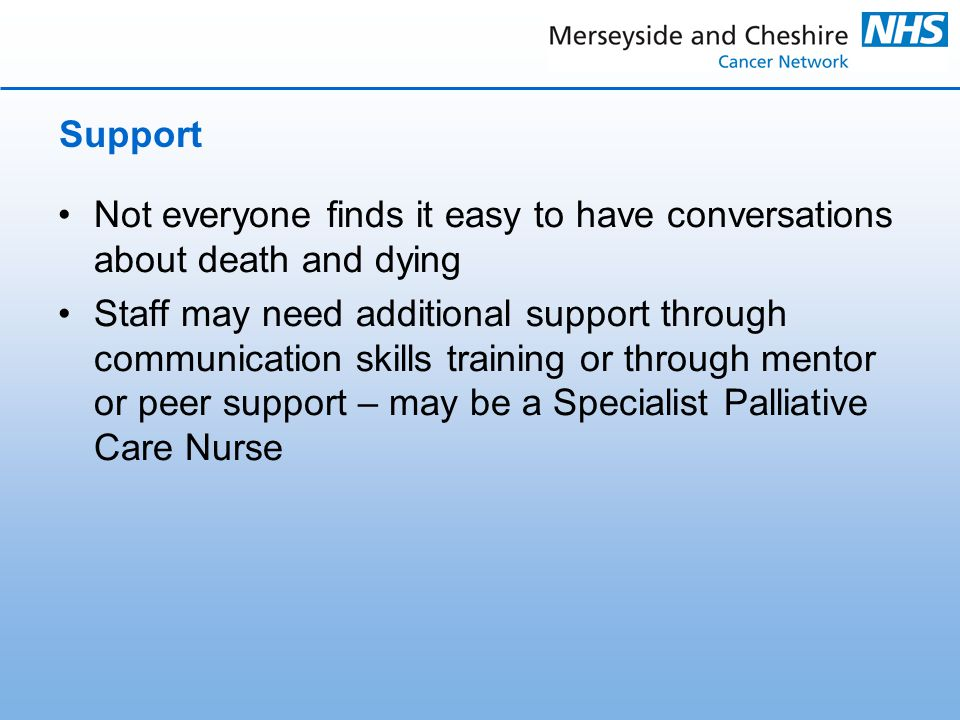 Support Not everyone finds it easy to have conversations about death and dying Staff may need additional support through communication skills training or through mentor or peer support – may be a Specialist Palliative Care Nurse