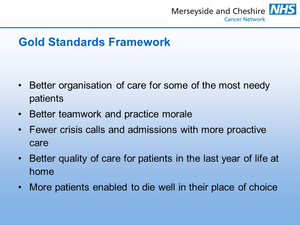 Gold Standards Framework Better organisation of care for some of the most needy patients Better teamwork and practice morale Fewer crisis calls and admissions with more proactive care Better quality of care for patients in the last year of life at home More patients enabled to die well in their place of choice