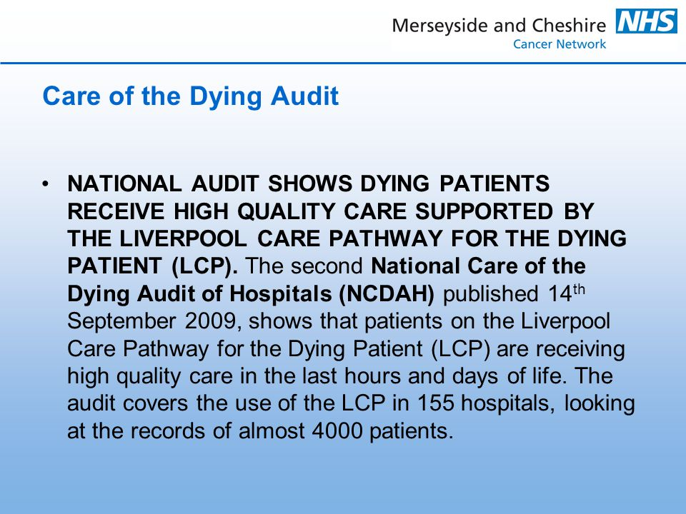 Care of the Dying Audit NATIONAL AUDIT SHOWS DYING PATIENTS RECEIVE HIGH QUALITY CARE SUPPORTED BY THE LIVERPOOL CARE PATHWAY FOR THE DYING PATIENT (LCP).