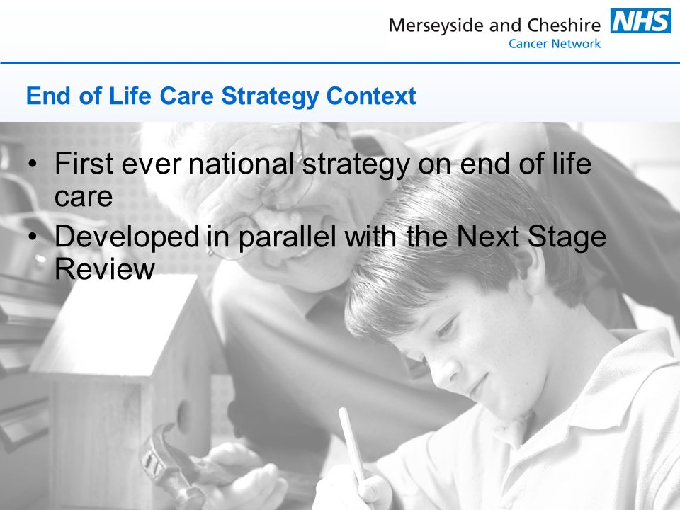 End of Life Care Strategy Context First ever national strategy on end of life care Developed in parallel with the Next Stage Review