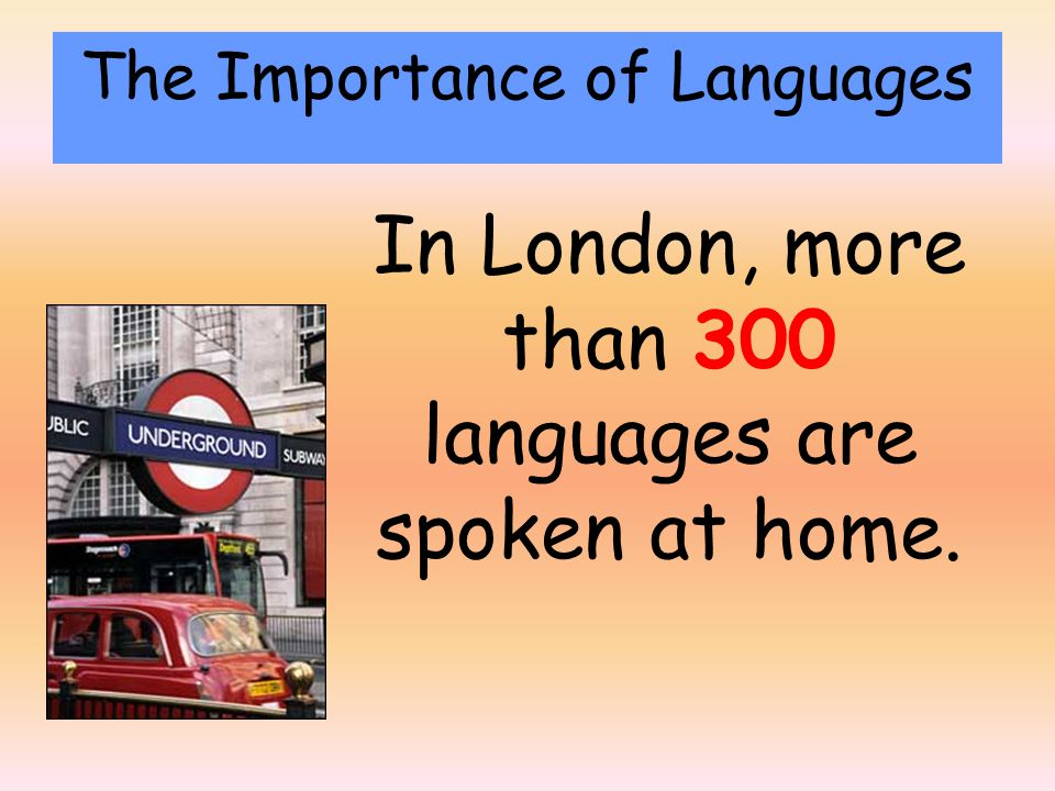 In London, more than 300 languages are spoken at home. The Importance of Languages