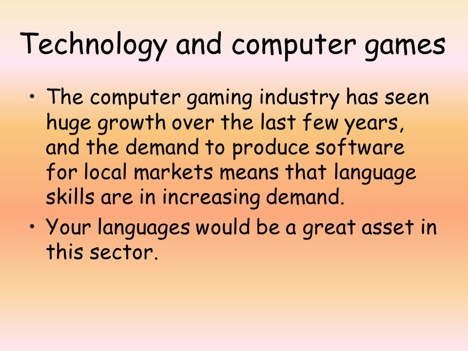Technology and computer games The computer gaming industry has seen huge growth over the last few years, and the demand to produce software for local markets means that language skills are in increasing demand.