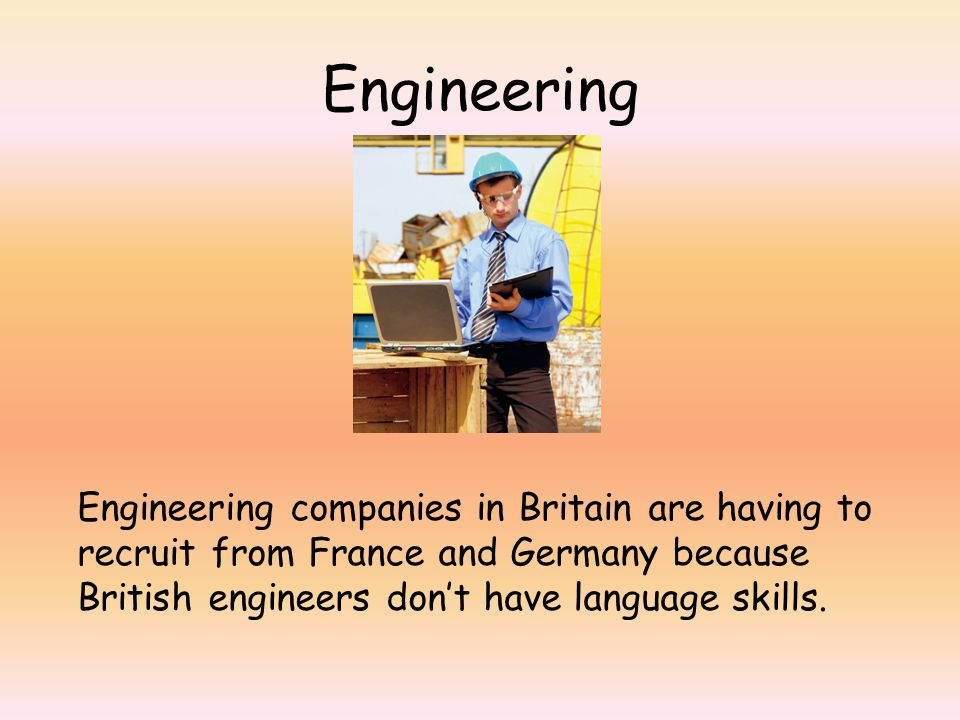 Engineering Engineering companies in Britain are having to recruit from France and Germany because British engineers don't have language skills.