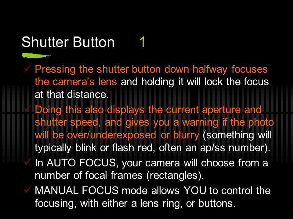 Shutter Button1 Pressing the shutter button down halfway focuses the camera's lens and holding it will lock the focus at that distance.
