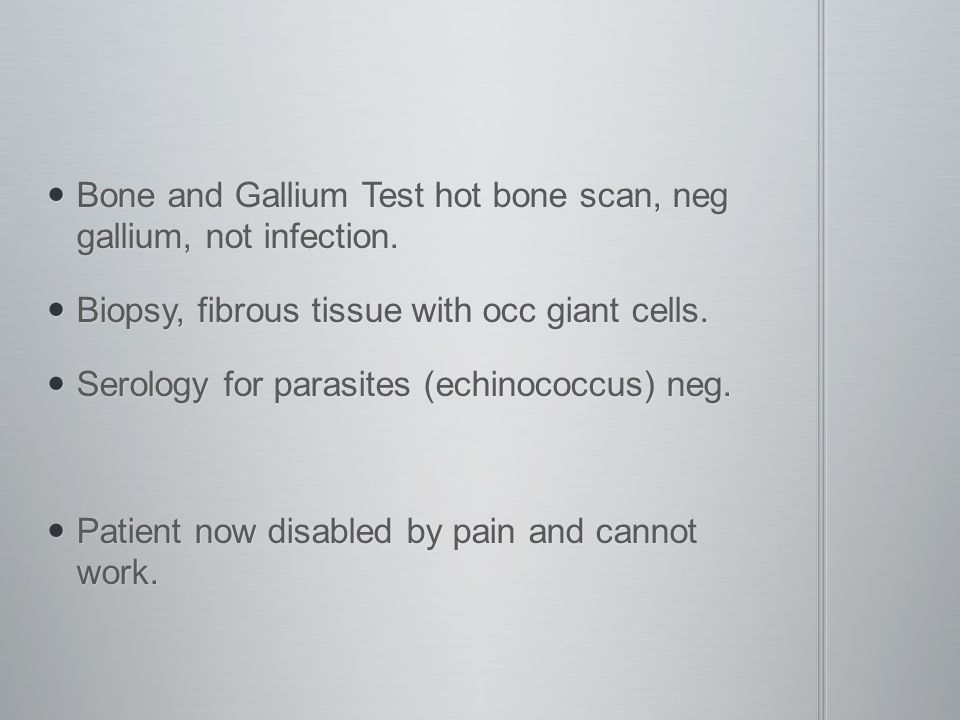 Bone and Gallium Test hot bone scan, neg gallium, not infection.