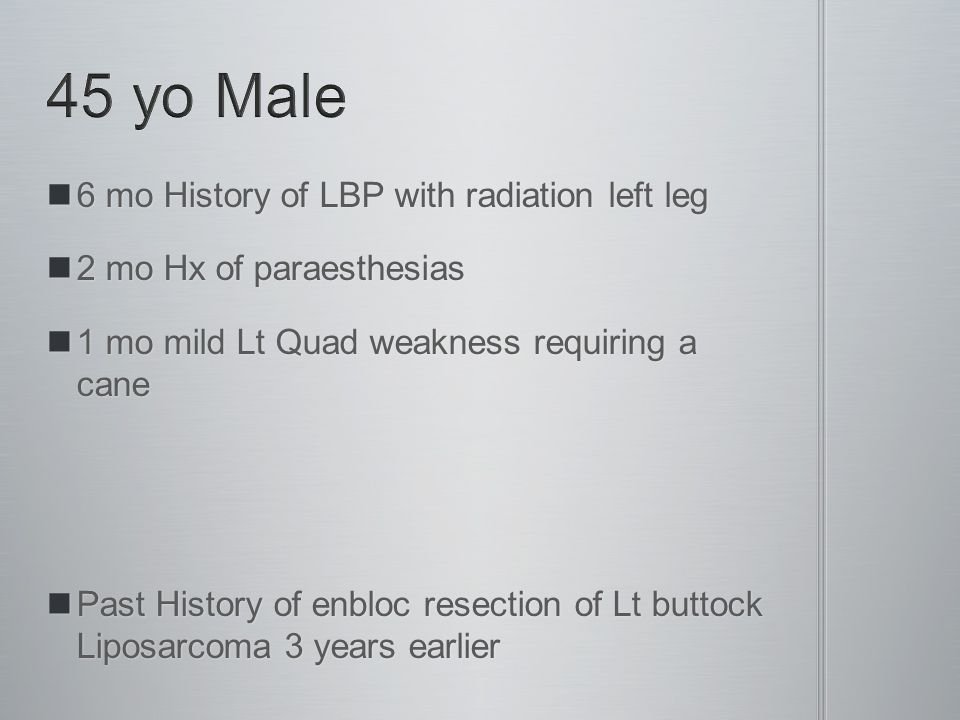 6 mo History of LBP with radiation left leg 6 mo History of LBP with radiation left leg 2 mo Hx of paraesthesias 2 mo Hx of paraesthesias 1 mo mild Lt Quad weakness requiring a cane 1 mo mild Lt Quad weakness requiring a cane Past History of enbloc resection of Lt buttock Liposarcoma 3 years earlier Past History of enbloc resection of Lt buttock Liposarcoma 3 years earlier