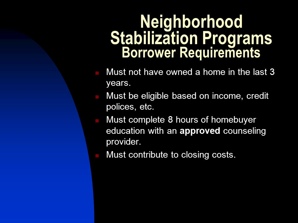 Neighborhood Stabilization Programs Borrower Requirements Must not have owned a home in the last 3 years.