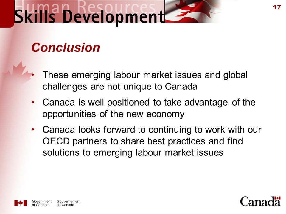 17 Conclusion These emerging labour market issues and global challenges are not unique to Canada Canada is well positioned to take advantage of the opportunities of the new economy Canada looks forward to continuing to work with our OECD partners to share best practices and find solutions to emerging labour market issues