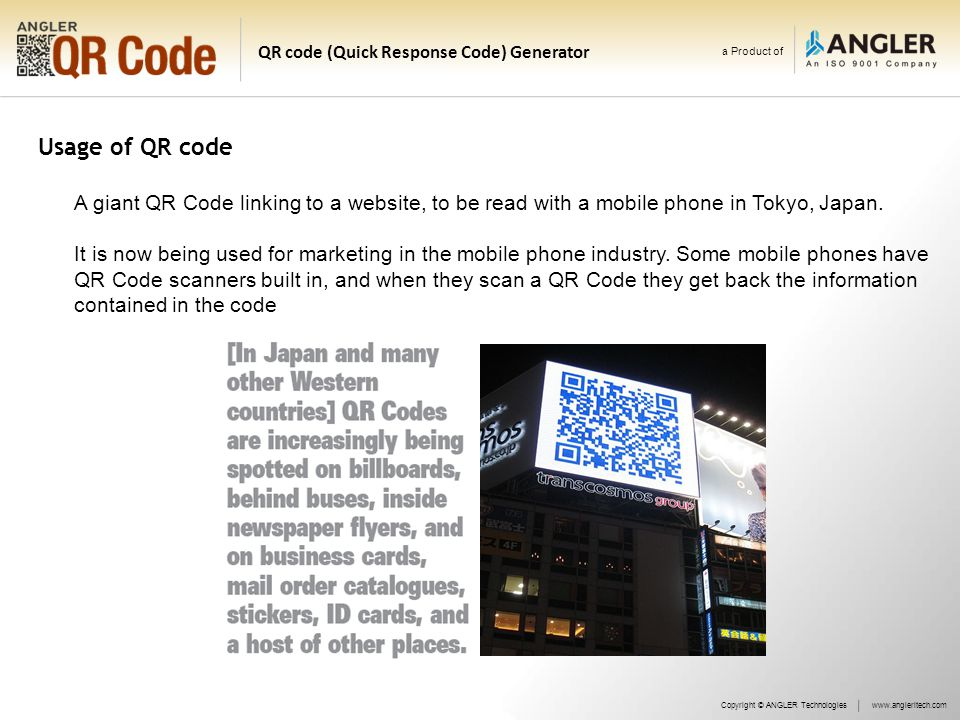a Product of QR code (Quick Response Code) Generator Usage of QR code Copyright © ANGLER Technologieswww.angleritech.com A giant QR Code linking to a website, to be read with a mobile phone in Tokyo, Japan.