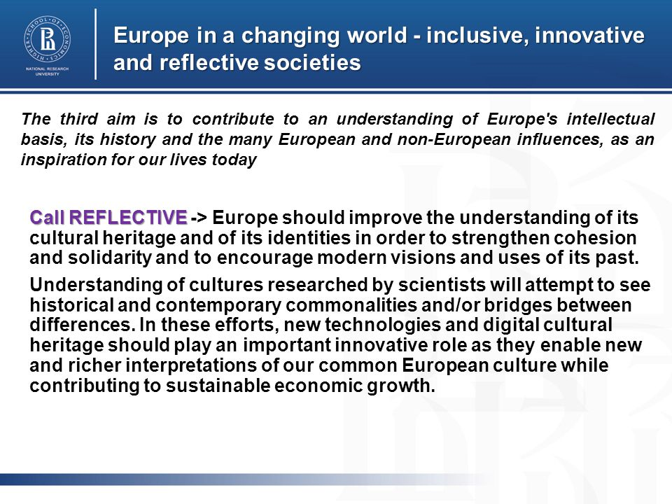 Europe in a changing world - inclusive, innovative and reflective societies Call REFLECTIVE Call REFLECTIVE -> Europe should improve the understanding of its cultural heritage and of its identities in order to strengthen cohesion and solidarity and to encourage modern visions and uses of its past.