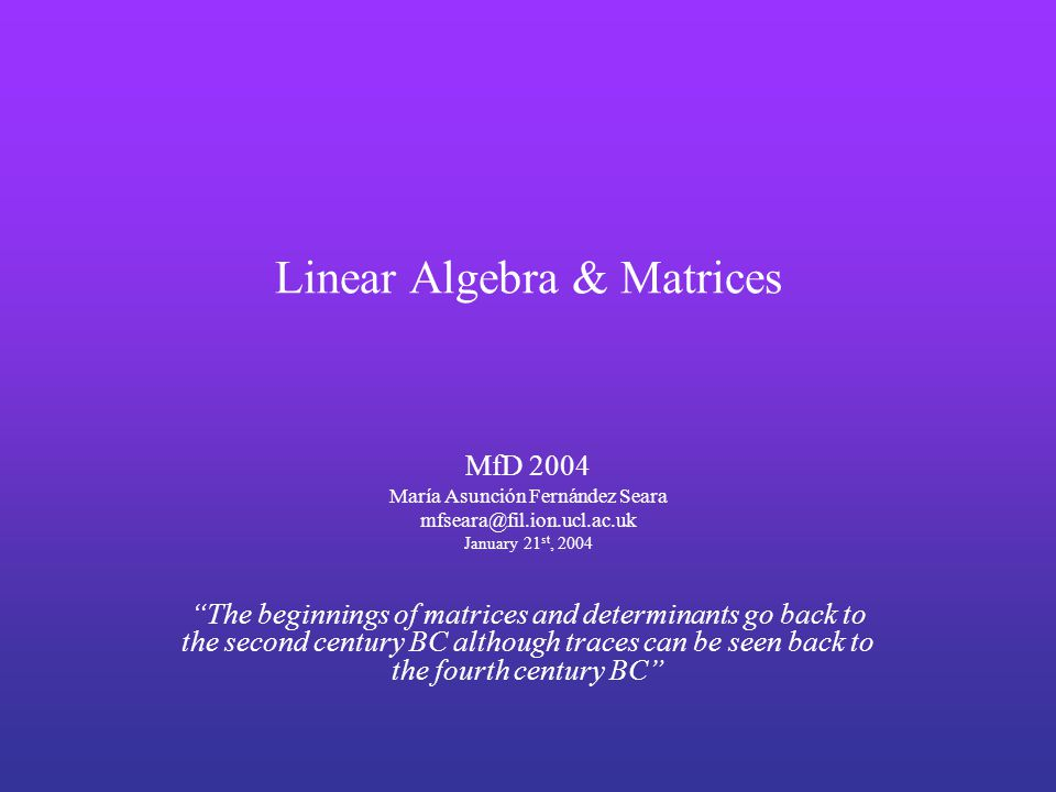 Linear Algebra & Matrices MfD 2004 María Asunción Fernández Seara January 21 st, 2004 The beginnings of matrices and determinants go back to the second century BC although traces can be seen back to the fourth century BC