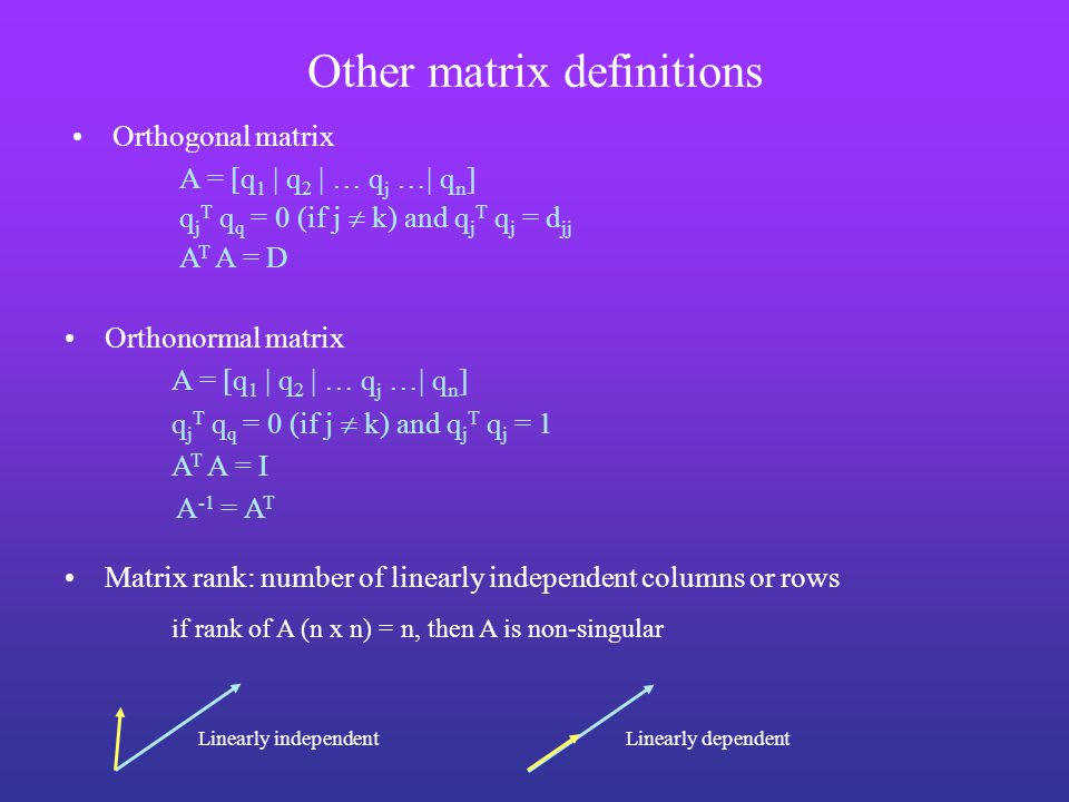 Other matrix definitions Linearly independentLinearly dependent Orthonormal matrix A = [q 1 | q 2 | … q j …| q n ] q j T q q = 0 (if j  k) and q j T q j = 1 A T A = I A -1 = A T Matrix rank: number of linearly independent columns or rows if rank of A (n x n) = n, then A is non-singular Orthogonal matrix A = [q 1 | q 2 | … q j …| q n ] q j T q q = 0 (if j  k) and q j T q j = d jj A T A = D