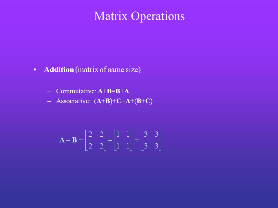 Addition (matrix of same size) –Commutative: A+B=B+A –Associative: (A+B)+C=A+(B+C) Matrix Operations