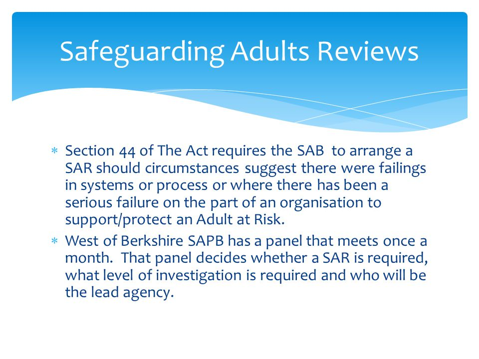  Section 44 of The Act requires the SAB to arrange a SAR should circumstances suggest there were failings in systems or process or where there has been a serious failure on the part of an organisation to support/protect an Adult at Risk.