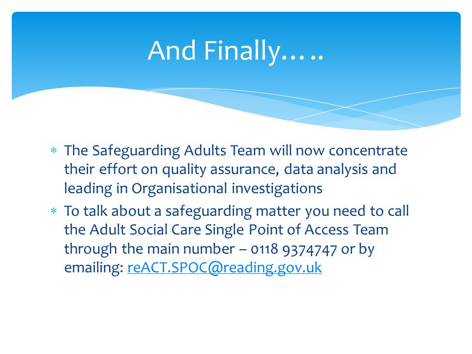  The Safeguarding Adults Team will now concentrate their effort on quality assurance, data analysis and leading in Organisational investigations  To talk about a safeguarding matter you need to call the Adult Social Care Single Point of Access Team through the main number – or by  ing: And Finally…..