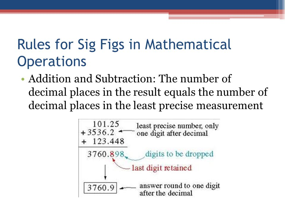 Rules for Sig Figs in Mathematical Operations Addition and Subtraction: The number of decimal places in the result equals the number of decimal places in the least precise measurement