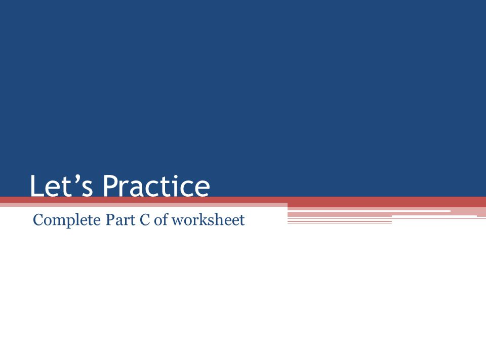 Let's Practice Complete Part C of worksheet