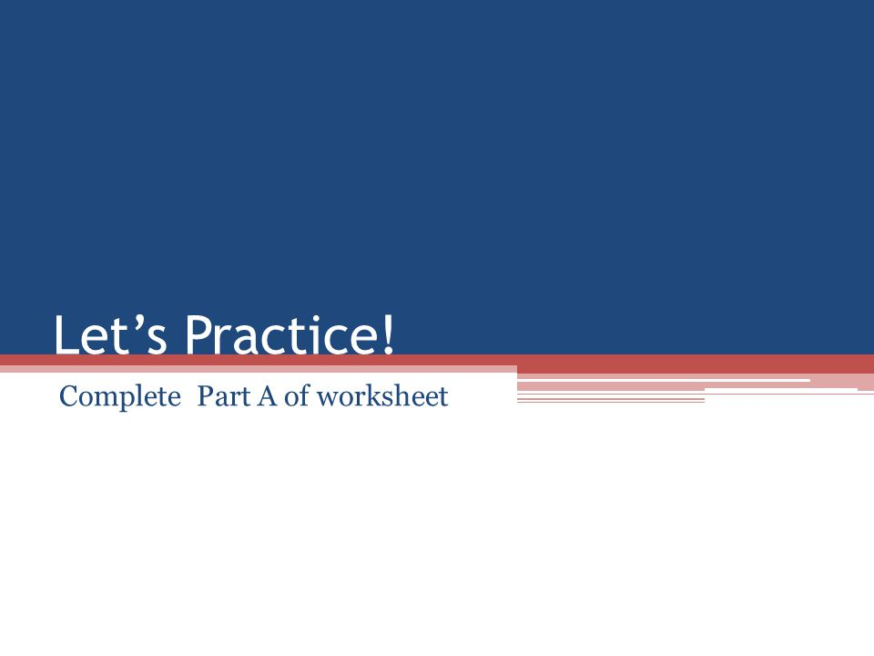Let's Practice! Complete Part A of worksheet