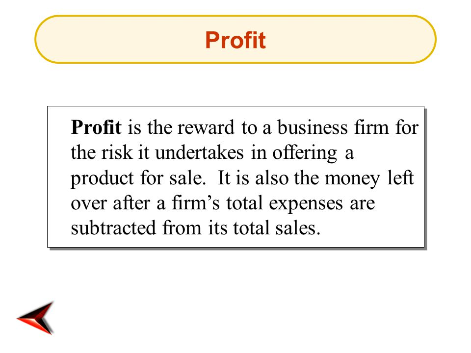 Profit Profit is the reward to a business firm for the risk it undertakes in offering a product for sale.