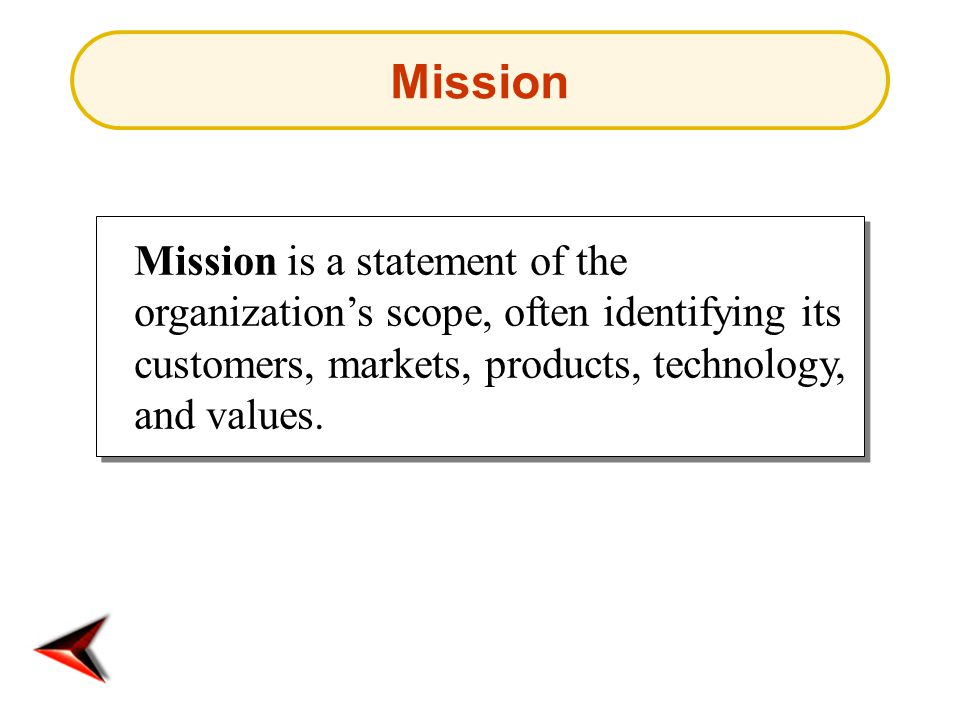 Mission is a statement of the organization's scope, often identifying its customers, markets, products, technology, and values.