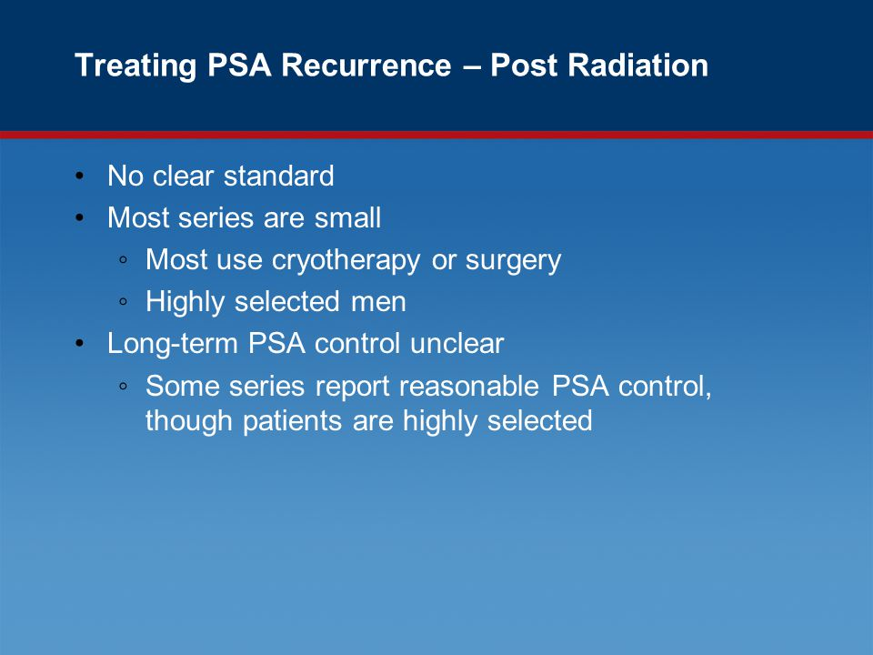 Treating PSA Recurrence – Post Radiation No clear standard Most series are small ◦Most use cryotherapy or surgery ◦Highly selected men Long-term PSA control unclear ◦Some series report reasonable PSA control, though patients are highly selected