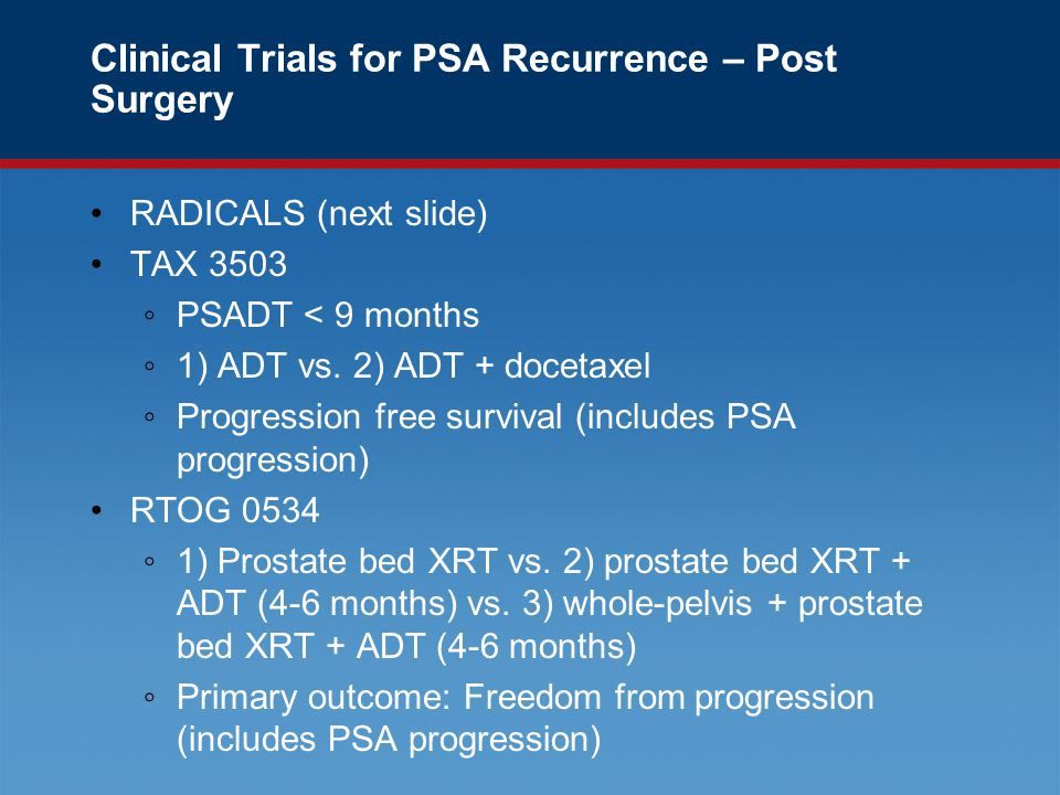 Clinical Trials for PSA Recurrence – Post Surgery RADICALS (next slide) TAX 3503 ◦PSADT < 9 months ◦1) ADT vs.