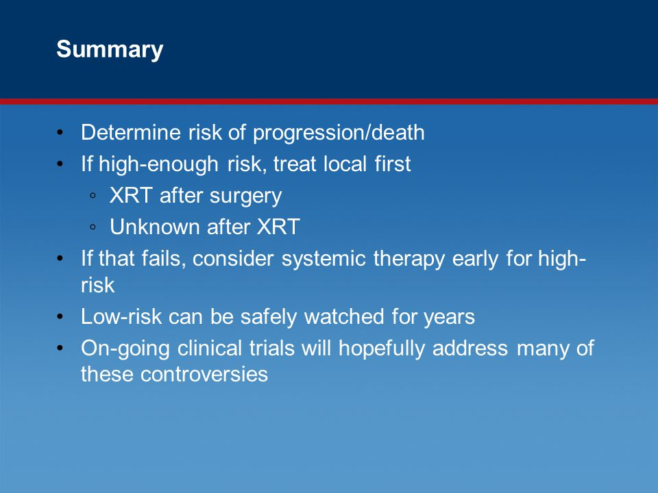 Summary Determine risk of progression/death If high-enough risk, treat local first ◦XRT after surgery ◦Unknown after XRT If that fails, consider systemic therapy early for high- risk Low-risk can be safely watched for years On-going clinical trials will hopefully address many of these controversies