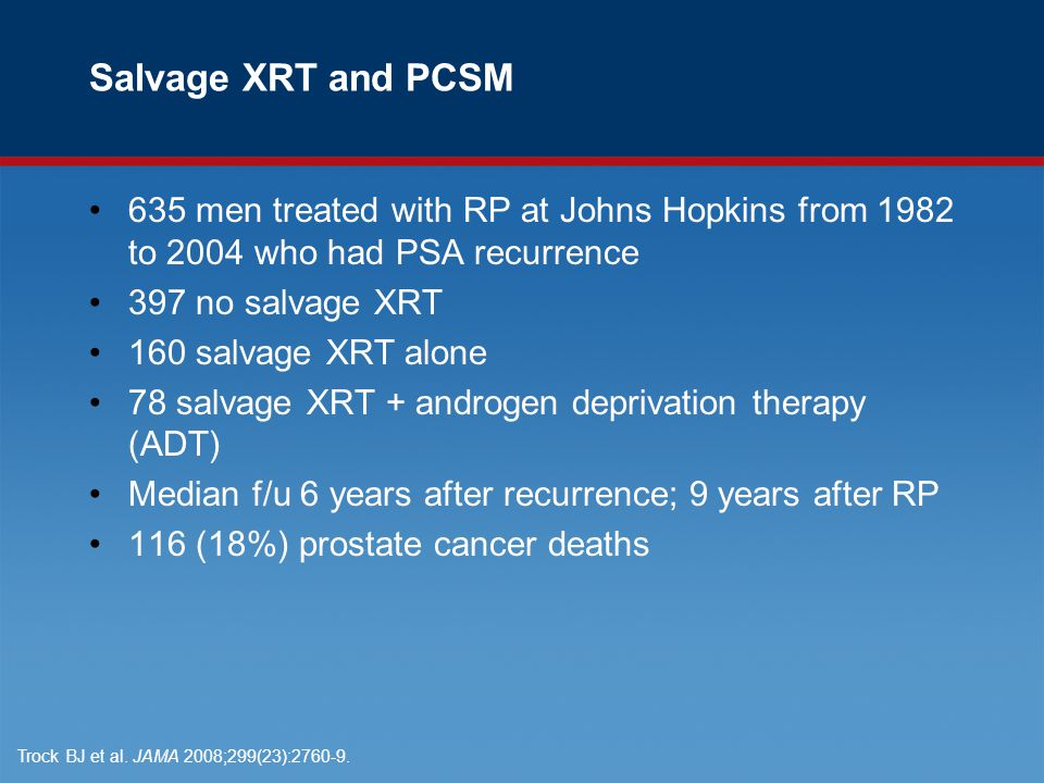 Salvage XRT and PCSM 635 men treated with RP at Johns Hopkins from 1982 to 2004 who had PSA recurrence 397 no salvage XRT 160 salvage XRT alone 78 salvage XRT + androgen deprivation therapy (ADT) Median f/u 6 years after recurrence; 9 years after RP 116 (18%) prostate cancer deaths Trock BJ et al.