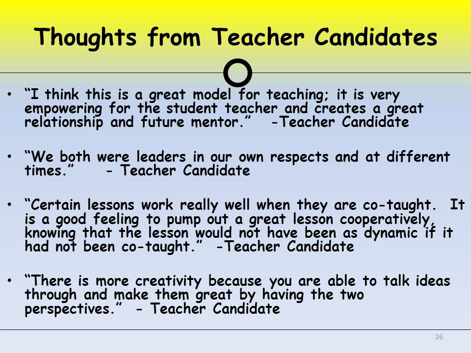 Thoughts from Teacher Candidates I think this is a great model for teaching; it is very empowering for the student teacher and creates a great relationship and future mentor. -Teacher Candidate We both were leaders in our own respects and at different times. - Teacher Candidate Certain lessons work really well when they are co-taught.