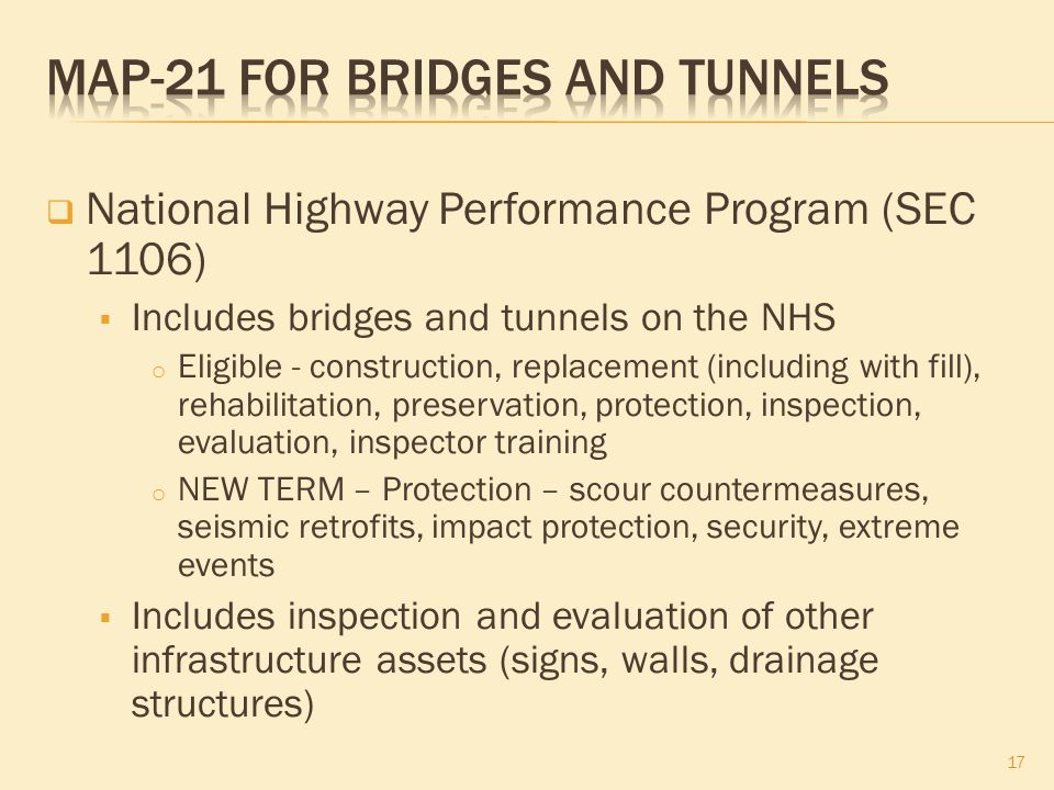  National Highway Performance Program (SEC 1106)  Includes bridges and tunnels on the NHS o Eligible - construction, replacement (including with fill), rehabilitation, preservation, protection, inspection, evaluation, inspector training o NEW TERM – Protection – scour countermeasures, seismic retrofits, impact protection, security, extreme events  Includes inspection and evaluation of other infrastructure assets (signs, walls, drainage structures) 17