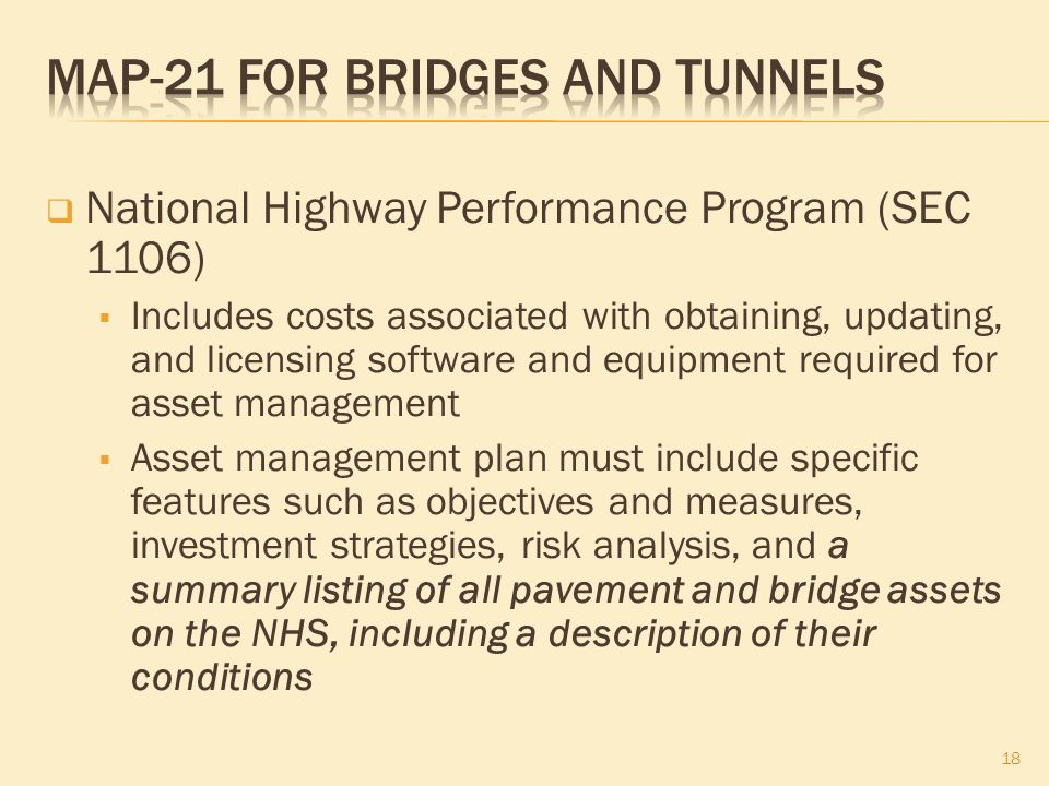  National Highway Performance Program (SEC 1106)  Includes costs associated with obtaining, updating, and licensing software and equipment required for asset management  Asset management plan must include specific features such as objectives and measures, investment strategies, risk analysis, and a summary listing of all pavement and bridge assets on the NHS, including a description of their conditions 18