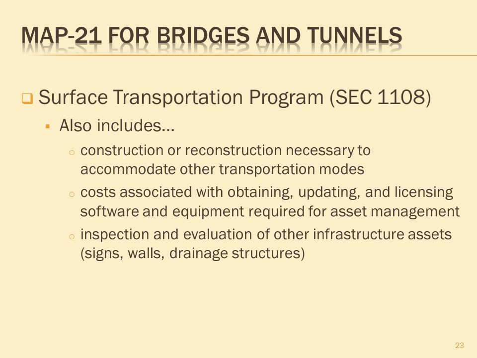  Surface Transportation Program (SEC 1108)  Also includes… o construction or reconstruction necessary to accommodate other transportation modes o costs associated with obtaining, updating, and licensing software and equipment required for asset management o inspection and evaluation of other infrastructure assets (signs, walls, drainage structures) 23