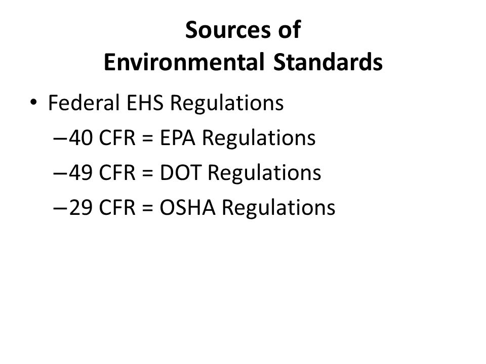 Sources of Environmental Standards Federal EHS Regulations – 40 CFR = EPA Regulations – 49 CFR = DOT Regulations – 29 CFR = OSHA Regulations