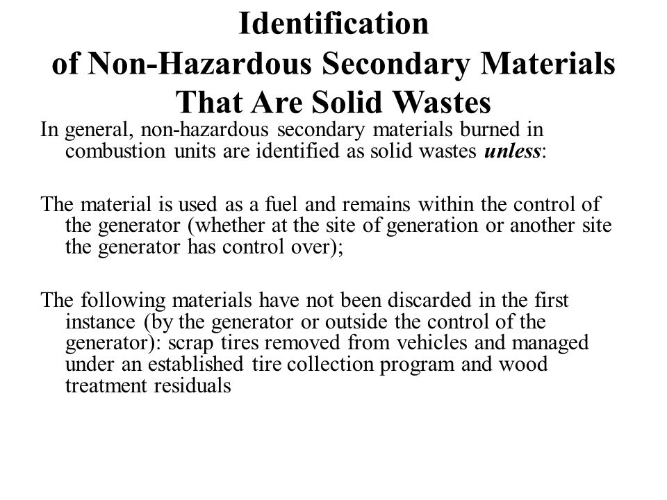 Identification of Non-Hazardous Secondary Materials That Are Solid Wastes In general, non-hazardous secondary materials burned in combustion units are identified as solid wastes unless: The material is used as a fuel and remains within the control of the generator (whether at the site of generation or another site the generator has control over); The following materials have not been discarded in the first instance (by the generator or outside the control of the generator): scrap tires removed from vehicles and managed under an established tire collection program and wood treatment residuals